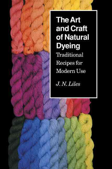 The Art and Craft of Natural Dyeing By Liles, J. N.